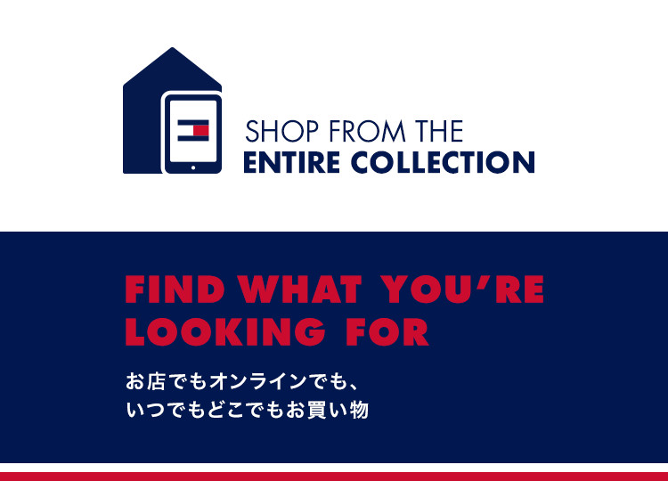 FIND WHAT YOU'RE LOOKING FOR お店でもオンラインでも、いつでもどこでもお買い物
